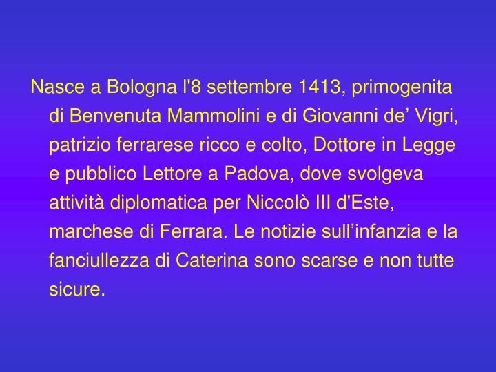 Nasce a Bologna l'8 settembre 1413, primogenita di Benvenuta Mammolini e di Giovanni de' Vigri, patrizio ferrarese ricco e colto, Dottore in Legge e pubblico Lettore a Padova, dove svolgeva attività diplomatica per Niccolò III d'Este, marchese di Ferrara. Le notizie sull'infanzia e la fanciullezza di Caterina sono scarse e non tutte sicure.