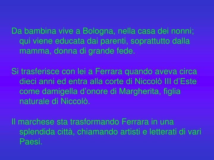 Da bambina vive a Bologna, nella casa dei nonni; qui viene educata dai parenti, soprattutto dalla mamma, donna di grande fede.