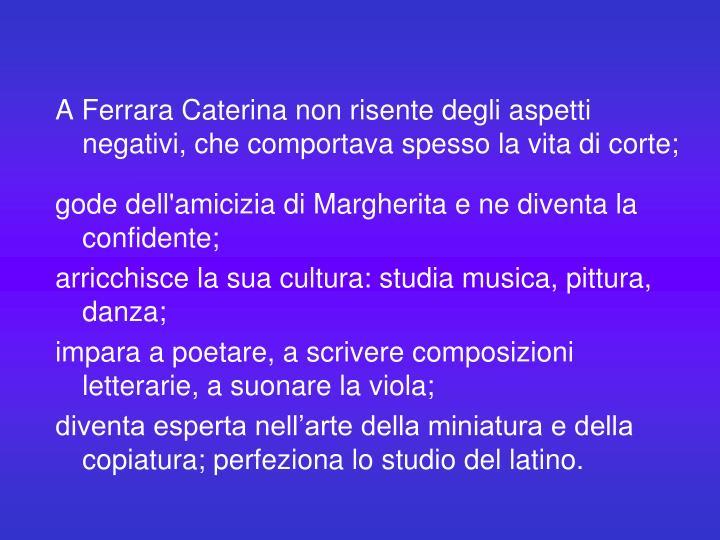 A Ferrara Caterina non risente degli aspetti negativi, che comportava spesso la vita di corte;