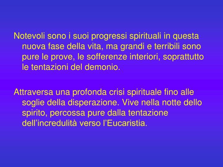 Notevoli sono i suoi progressi spirituali in questa nuova fase della vita, ma grandi e terribili sono pure le prove, le sofferenze interiori, soprattutto le tentazioni del demonio.