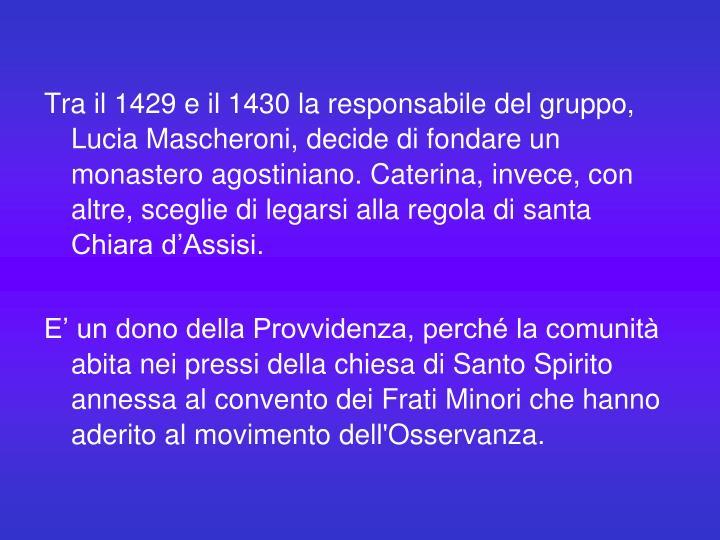 Tra il 1429 e il 1430 la responsabile del gruppo, Lucia Mascheroni, decide di fondare un monastero agostiniano. Caterina, invece, con altre, sceglie di legarsi alla regola di santa Chiara d'Assisi.