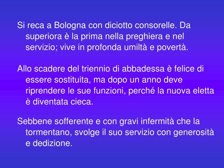 Si reca a Bologna con diciotto consorelle. Da superiora è la prima nella preghiera e nel servizio; vive in profonda umiltà e povertà.