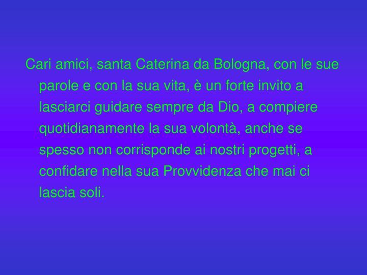 Cari amici, santa Caterina da Bologna, con le sue parole e con la sua vita, è un forte invito a lasciarci guidare sempre da Dio, a compiere quotidianamente la sua volontà, anche se spesso non corrisponde ai nostri progetti, a confidare nella sua Provvidenza che mai ci lascia soli.