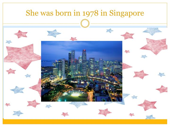 She was born in 1978 in Singapore