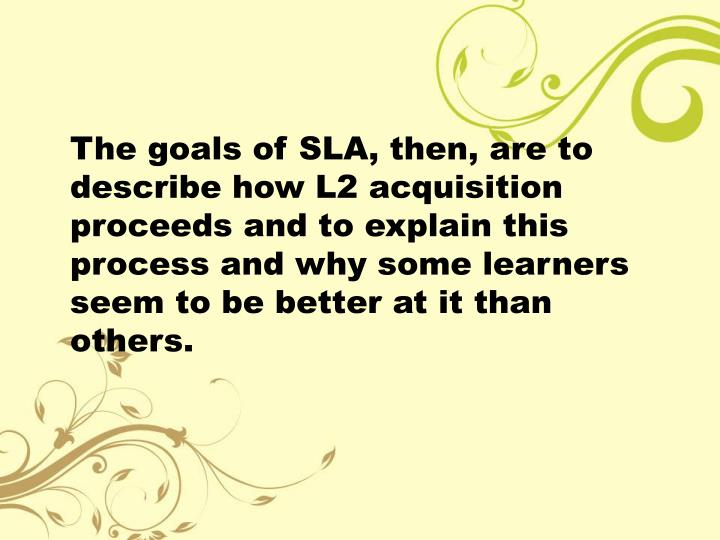The goals of SLA, then, are to describe how L2 acquisition proceeds and to explain this process and why some learners seem to be better at it than others.