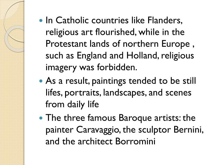 In Catholic countries like Flanders, religious art flourished, while in the Protestant lands of northern Europe , such as England and Holland, religious imagery was forbidden.