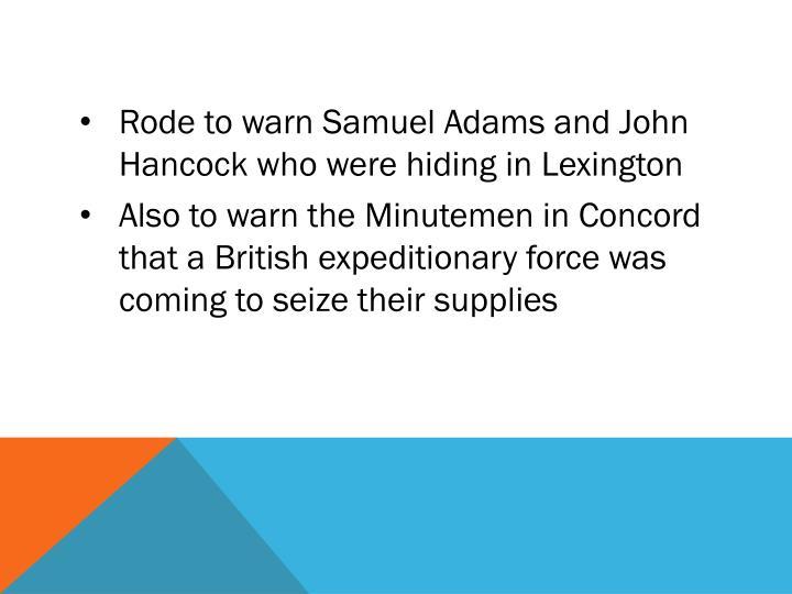 Rode to warn Samuel Adams and John Hancock who were hiding in Lexington