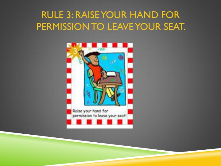 RULE 3: Raise your hand for permission to leave your seat.