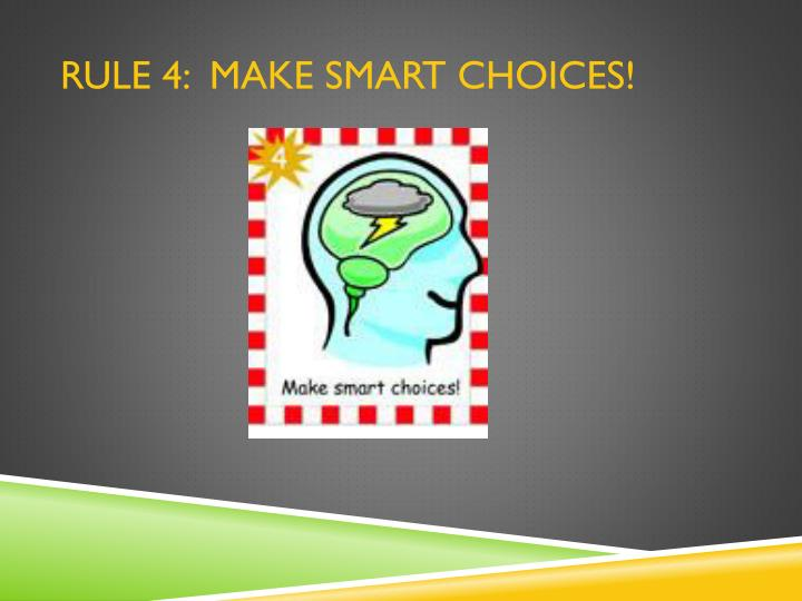 RULE 4:  Make smart choices!