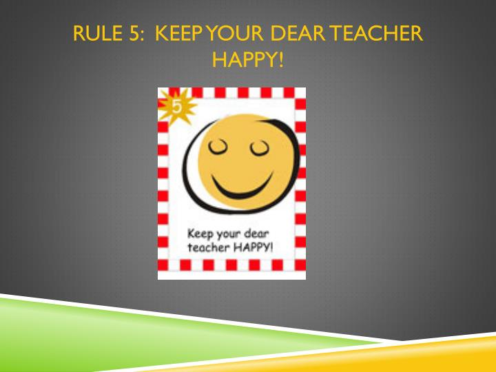 RULE 5:  Keep your dear teacher happy!