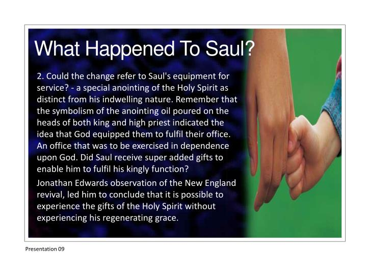 2. Could the change refer to Saul's equipment for service? - a special anointing of the Holy Spirit as distinct from his indwelling nature. Remember that the symbolism of the anointing oil