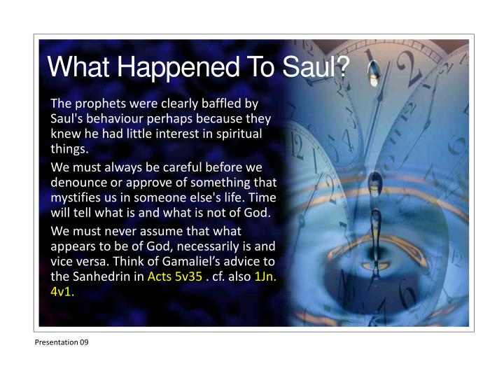 The prophets were clearly baffled by Saul's behaviour perhaps because they knew he had little interest in spiritual things.