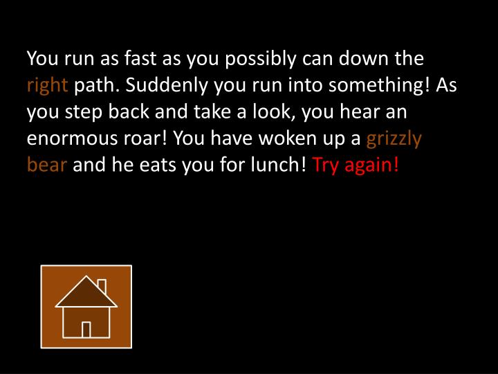 You run as fast as you possibly can down
