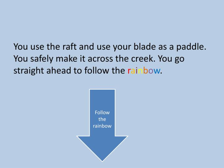You use the raft and use your blade as a paddle. You safely make it across the creek. You go straight ahead to follow