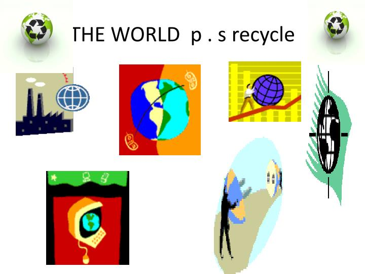 THE WORLD  p . s recycle