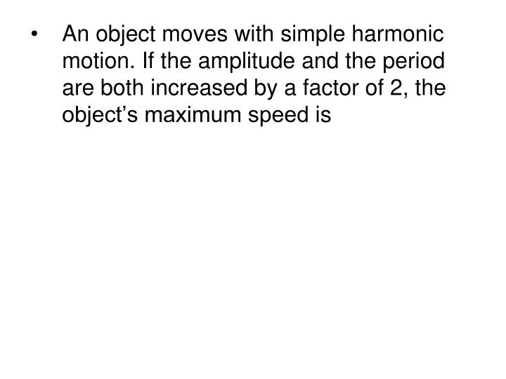 An object moves with simple harmonic motion. If the amplitude and the period are both increased by a factor of 2, the object's maximum speed