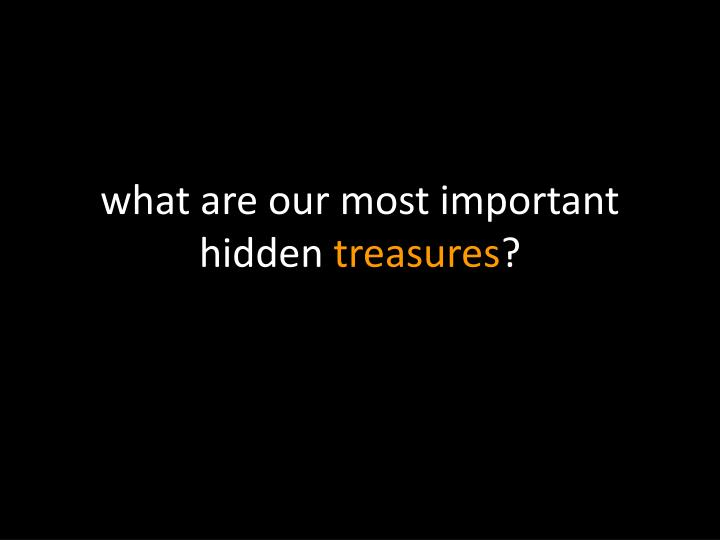 w hat are our most important hidden treasures