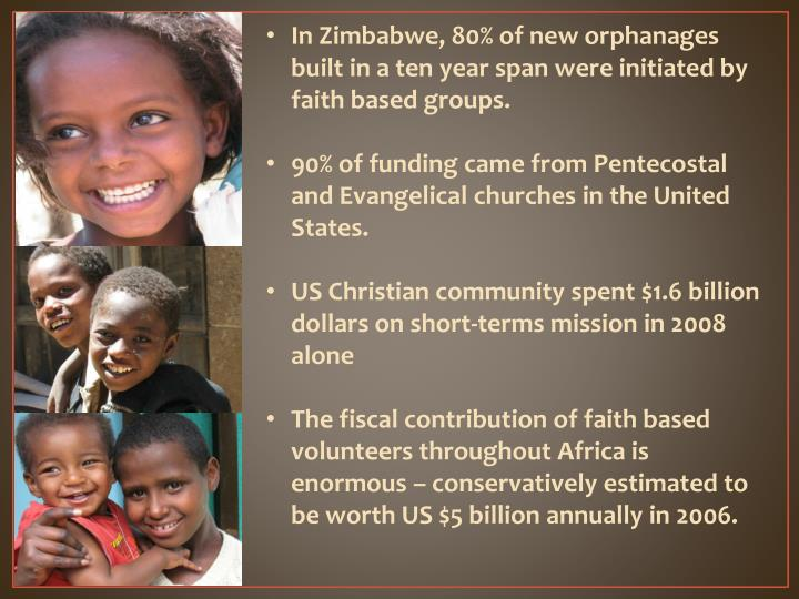 In Zimbabwe, 80% of new orphanages built in a ten year span were initiated by faith based groups.