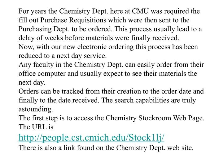 For years the Chemistry Dept. here at CMU was required the fill out Purchase Requisitions which were then sent to the Purchasing Dept. to be ordered. This process usually lead to a delay of weeks before materials were finally received.