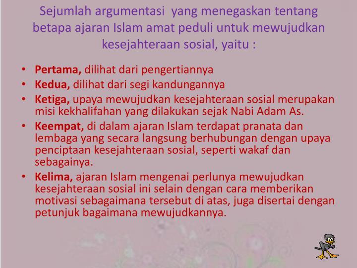 Sejumlah argumentasi  yang menegaskan tentang betapa ajaran Islam amat peduli untuk mewujudkan kesejahteraan sosial, yaitu :