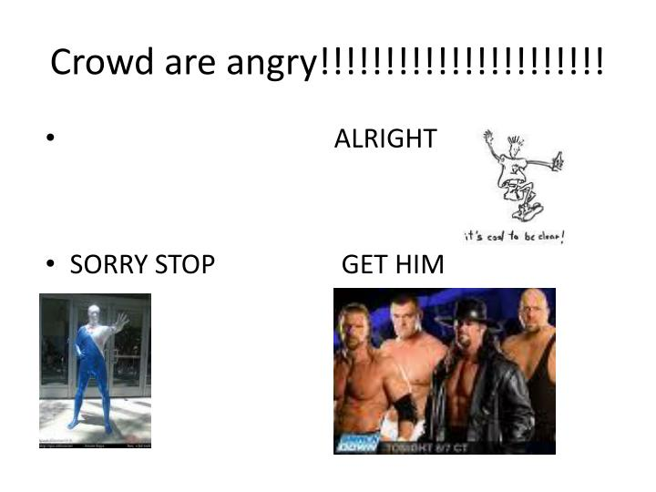 Crowd are angry!!!!!!!!!!!!!!!!!!!!!!