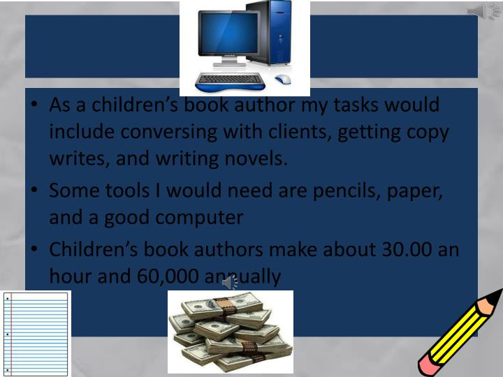 As a children's book author my tasks would include conversing with clients, getting copy writes, and writing novels.