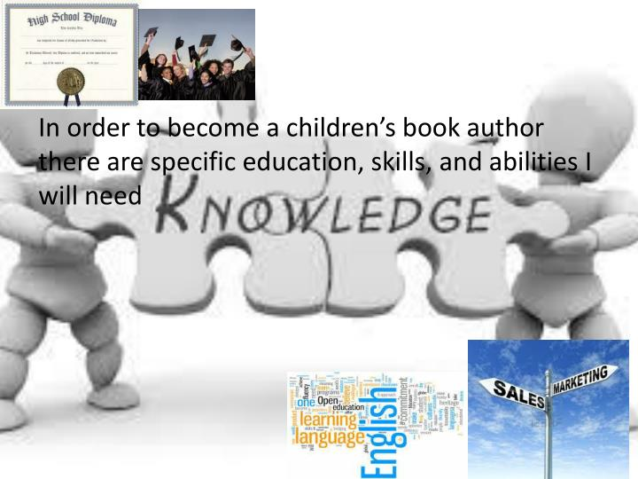 In order to become a children's book author there are specific education, skills, and abilities I will need