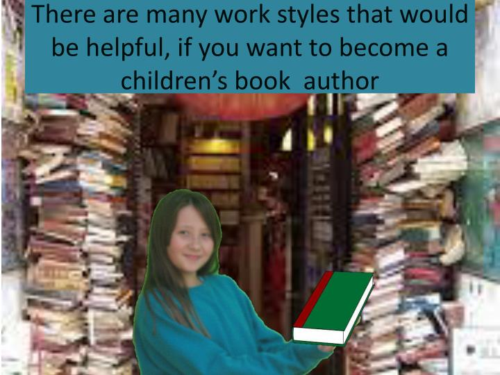 There are many work styles that would be helpful, if you want to become a children's book