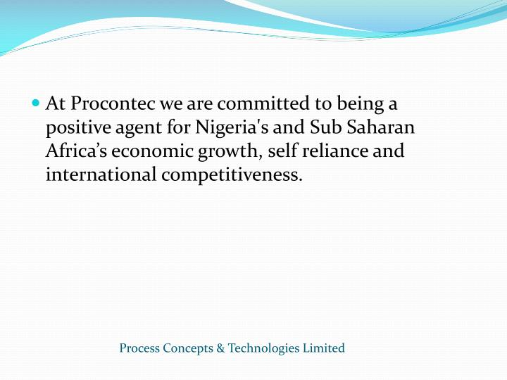 At Procontec we are committed to being a positive agent for Nigeria's and Sub Saharan Africa's economic growth, self reliance and international competitiveness.