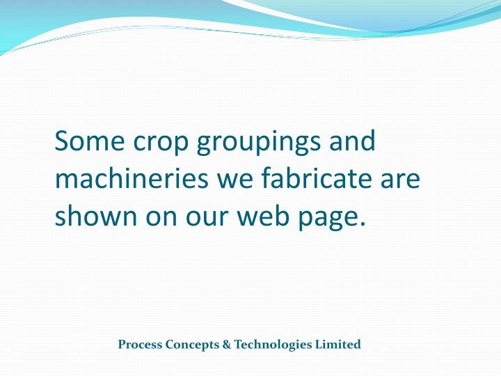 Some crop groupings and machineries we fabricate are shown on our web page.