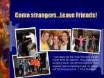 come strangers leave friends