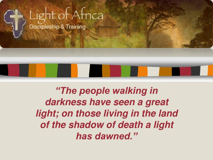 """""""The people walking in darkness have seen a great light; on those living in the land of the shadow of death a light has dawned."""""""