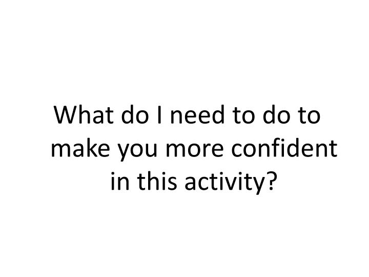 What do I need to do to make you more confident in this activity?