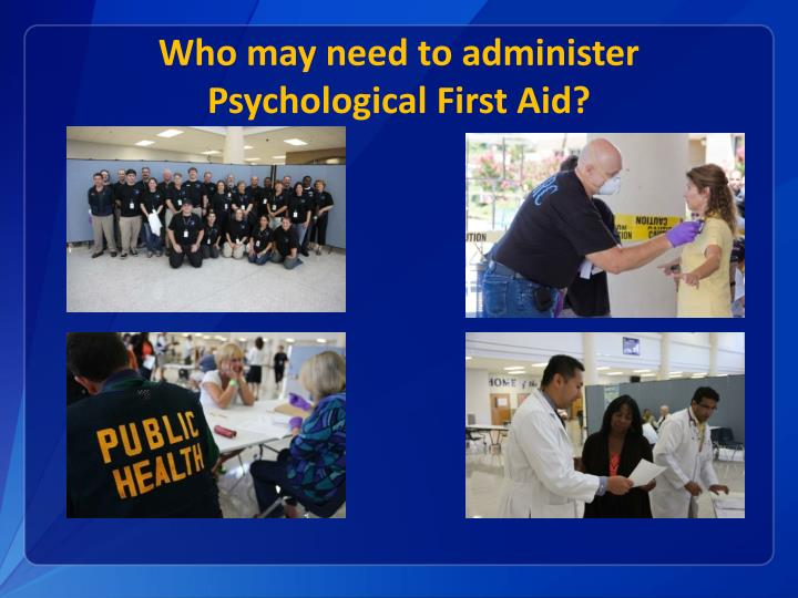 Who may need to administer Psychological First Aid?