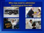 who may need to administer psychological first aid