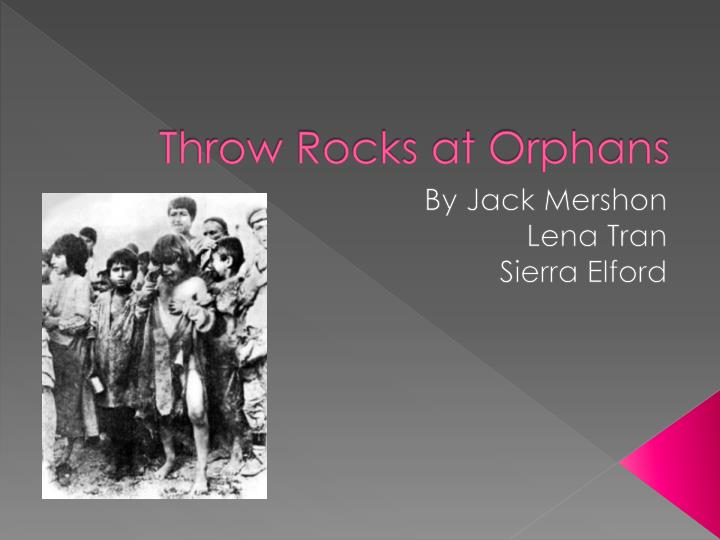 Throw rocks at orphans
