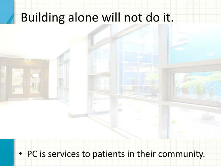 Building alone will not do it.