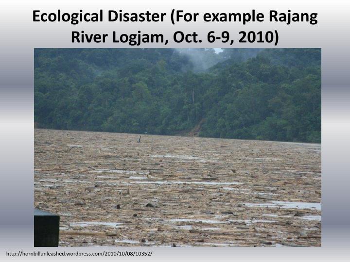 Ecological Disaster (For example Rajang River Logjam, Oct.