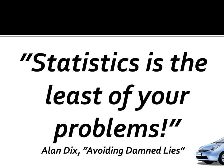 """""""Statistics is the least of your problems!"""""""