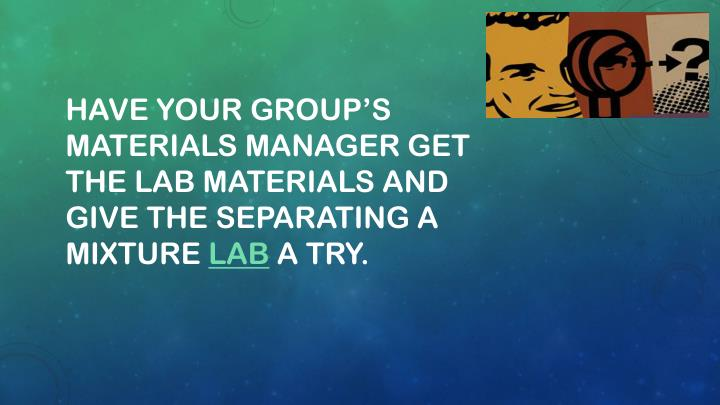 Have your group's Materials Manager get the lab materials and  give the Separating a Mixture