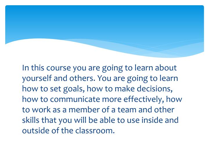 In this course you are going to learn about yourself and others. You are going to learn how to set goals, how to make decisions, how to communicate more effectively, how to work as a member of a team and other skills that you will be able to use inside and outside of the classroom.