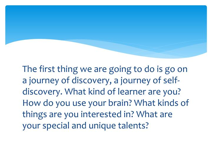 The first thing we are going to do is go on a journey of discovery, a journey of self-discovery. What kind of learner are you? How do you use your brain? What kinds of things are you interested in? What are your special and unique talents?