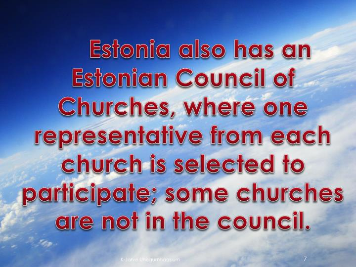 Estonia also has an Estonian Council of Churches, where one representative from each church is selected to participate; some churches are not in the council.