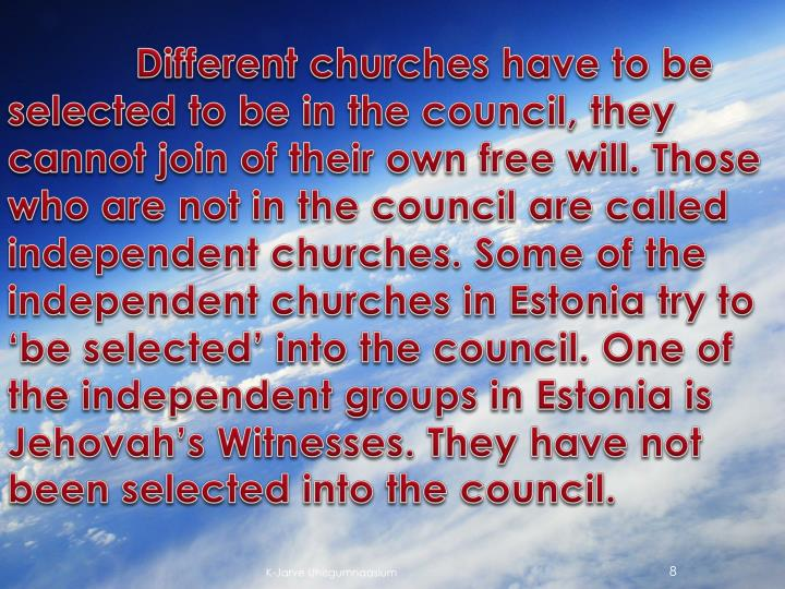 Different churches have to be selected to be in the council, they cannot join of their own free will. Those who are not in the council are called independent churches. Some of the independent churches in Estonia try to 'be selected' into the council. One of the independent groups in Estonia is Jehovah's Witnesses. They have not been selected into the council.