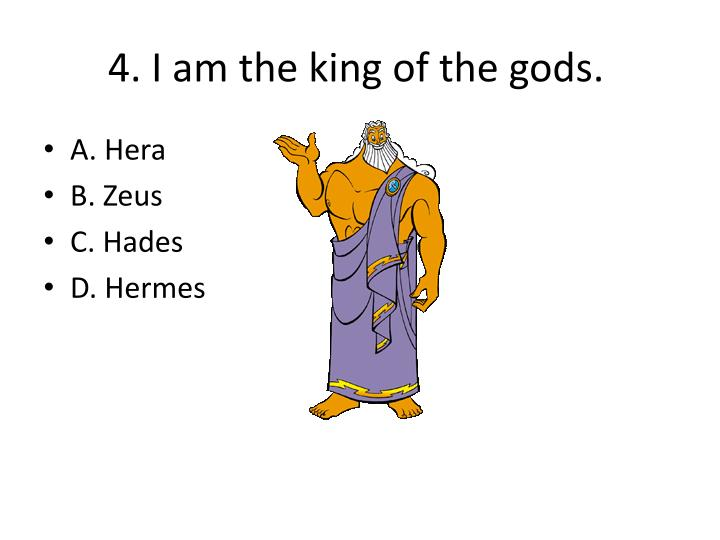 4. I am the king of the gods.