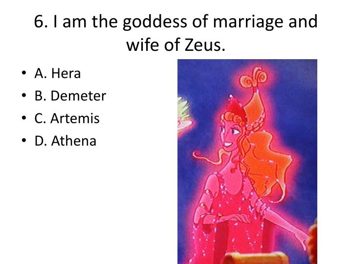 6. I am the goddess of marriage and wife of Zeus.