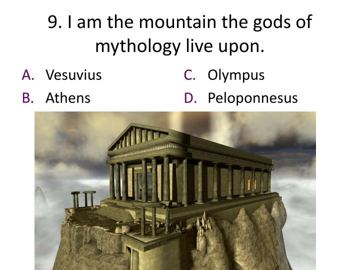 9. I am the mountain the gods of mythology live upon.