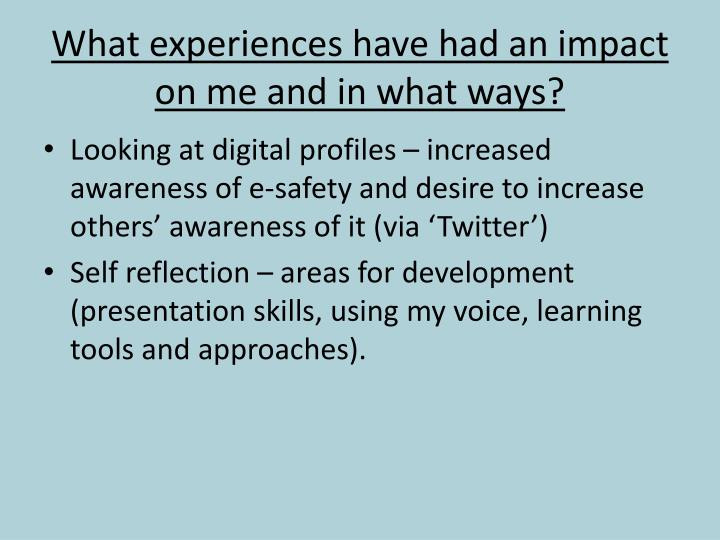 What experiences have had an impact on me and in what ways?