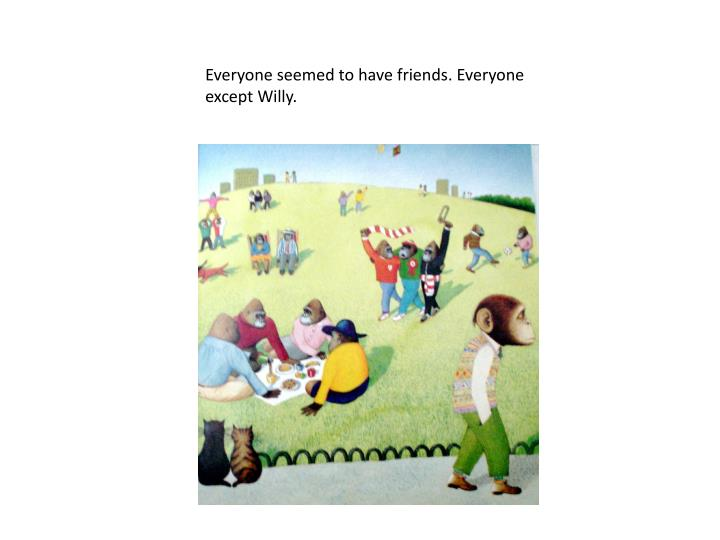 Everyone seemed to have friends. Everyone except Willy.