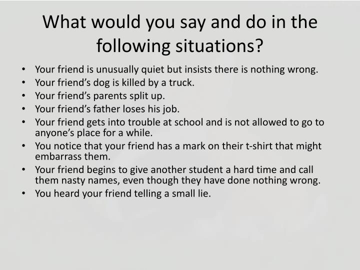 What would you say and do in the following situations?